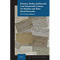 Florence, Berlin and Beyond: Late Nineteenth Century Art Markets and Their Social Networks (Studies in the History of Collecting & Art Markets)