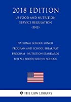 National School Lunch Program and School Breakfast Program - Nutrition Standards for All Foods Sold in School (Us Food and Nutrition Service Regulation) (Fns) (2018 Edition)