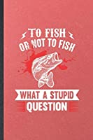 To Fish or Not to Fish What a Stupid Question: Funny Fishing Fisherman Blank Lined Notebook Journal For Weekend Lake Life, Inspirational Saying Unique Special Birthday Gift Modern 6x9 110 Pages