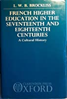 French Higher Education in the Seventeenth and Eighteenth Centuries: A Cultural History