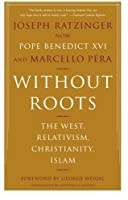 Without Roots: Europe, Relativism, Christianity, Islam