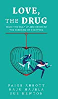Love, the Drug: From the Trap of Addiction to the Freedom of Recovery