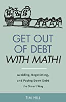 Get Out of Debt With Math! Avoiding, Negotiating, and Paying Down Debt the Smart Way