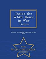 Inside the White House in War Times - War College Series