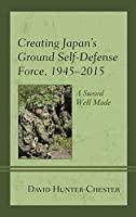 Creating Japan's Ground Self-Defense Force ,1945-2015: A Sword Well Made (New Studies of Modern Japan)