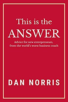 This Is the Answer: Advice for New Entrepreneurs from the World's Worst Business Coach by [Norris, Dan]