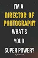 I AM A Director of Photography WHAT IS YOUR SUPER POWER? Notebook  Gift: Lined Notebook  / Journal Gift, 120 Pages, 6x9, Soft Cover, Matte Finish
