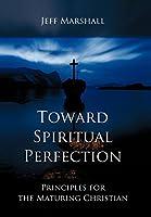 Toward Spiritual Perfection: Principles for the Maturing Christian