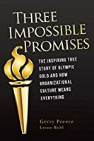 Three Impossible Promises: The inspiring true story of Olympic Gold and how Organizational Culture Means Everything