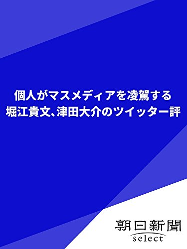 個人がマスメディアを凌駕する 堀江貴文、津田大介のツイッター評 (朝日新聞デジタルSELECT)