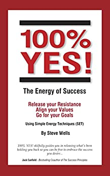 100% YES! The Energy of Success: Release Your Resistance Align Your Values Go for Your Goals Using Simple Energy Techniques (SET) by [Wells, Steve]