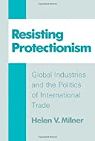 Resisting Protectionism: Global Industries and the Politics of International Trade by Helen Milner(1989-09-21)