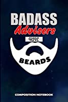Badass Advisers Have Beards: Composition Notebook, Funny Sarcastic Birthday Journal for Bad Ass Bearded Men Advising Consultants to write on