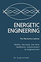 Energetic Engineering: The Mechanics Behind: Reality, the Body, the Mind, Meditation, Transmutation & Enlightenment
