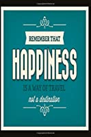 Remember that happiness is a way of travel not a destination: Funny and intelligent Notebook, Diary And Journal for everybody  with 120 Lined Pages 6x9 inches