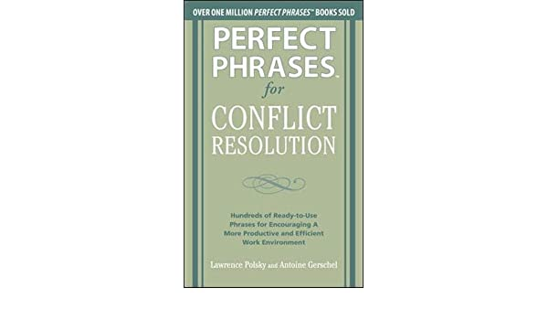 Hundreds of Ready-to-Use Phrases for Encouraging a More Productive and Efficient Work Environment Perfect Phrases for Conflict Resolution