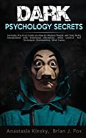 Dark Psychology Secrets: Everyday Practical Guide on How to Defend Yourself from Covert Mind Manipulation, Emotional Deception, Influence People, Hypnosis, Mind Control, NLP Techniques, Brainwashing