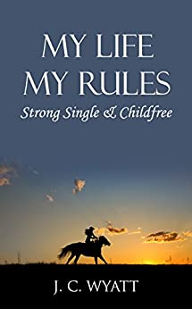My Life My Rules: Strong Single & Childfree - Strong, Independent Women That Are Fearless, Courageous And Can Make It On Their Own! by [Wyatt, J.C.]