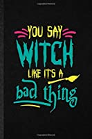 You Say Witch Like It's a Bad Thing: Novelty Witchcraft Spiritual Lined Notebook Blank Journal For Magic Paranormal, Inspirational Saying Unique Special Birthday Gift Idea Funny Cute Style
