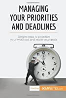 Managing Your Priorities and Deadlines: Simple Steps To Prioritise Your Workload And Reach Your Goals [並行輸入品]