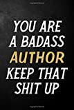 You Are A Badass Author Keep That Shit Up: Author Journal / Notebook / Appreciation Gift / Alternative To a Card For Authors ( 6 x 9 -120 Blank Lined Pages )