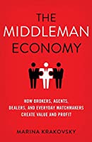The Middleman Economy: How Brokers, Agents, Dealers, and Everyday Matchmakers Create Value and Profit