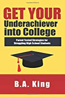 Get Your Underachiever into College: Parent Tested Strategies for Struggling High School Students