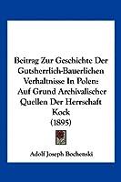 Beitrag Zur Geschichte Der Gutsherrlich-Bauerlichen Verhaltnisse in Polen: Auf Grund Archivalischer Quellen Der Herrschaft Kock (1895)