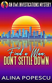 Find a Man, Don't Settle Down: An OWL Investigations Mystery (OWL Investigations Mysteries Book 1) by [Popescu, Alina]