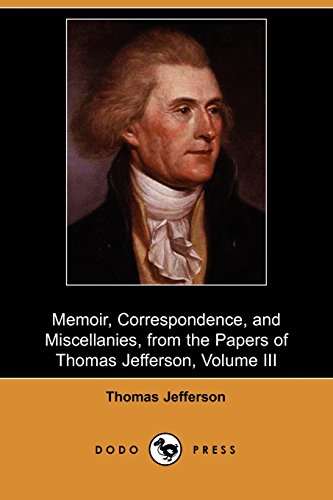 Download Memoir, Correspondence, and Miscellanies, from the Papers of Thomas Jefferson, Volume III (Dodo Press) 1406527238