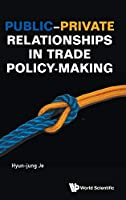 Public-Private Relationships in Trade Policy-Making (International Trade Business)