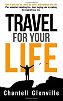 Travel for Your Life: How to Quit Your Job, Travel the World and Transform Your Life