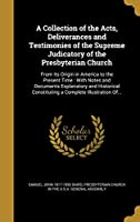 A Collection of the Acts, Deliverances and Testimonies of the Supreme Judicatory of the Presbyterian Church: From Its Origin in America to the Present Time: With Notes and Documents Explanatory and Historical Constituting a Complete Illustration Of...