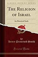 The Religion of Israel: An Historical Study (Classic Reprint)