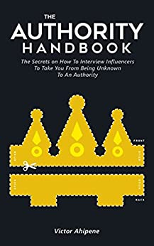 The Authority Handbook: The Ultimate Guide for Connecting with Industry Influencers to Boost Your Profile by [Ahipene, Victor]