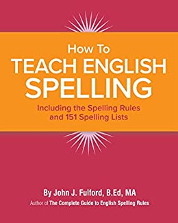 How to Teach English Spelling: Including The Spelling Rules and 151 Spelling Lists by [Fulford, John]