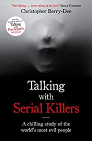 Talking with Serial Killers: A chilling study of the world's most evil pe