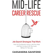 Mid-Life Career Rescue Job Search Strategies That Work: How to Confidently Leave a Job You Hate and Start Living a Life You Love, Before It's Too Late (Midlife Career Rescue Book 5)