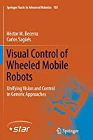 Visual Control of Wheeled Mobile Robots: Unifying Vision and Control in Generic Approaches (Springer Tracts in Advanced Robotics)