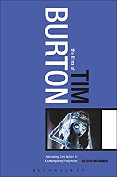 The Films of Tim Burton: Animating Live Action in Contemporary Hollywood by [McMahan, Alison]