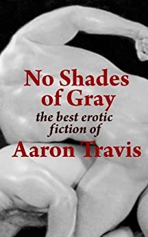 No Shades of Gray: The Best Erotic Fiction of Aaron Travis (The Aaron Travis Erotic Library Book 15) by [Travis, Aaron]