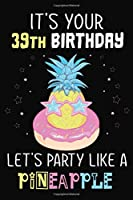 It's Your 39th Birthday Let's Party Like A Pineapple: Pineapple Journal / Notebook / Diary perfect Blank Lined Pages Birthday gift or any occasion