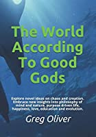 The World According To Good Gods: Explore novel ideas on chaos and creation. Embrace new insights into philosophy of mind and nature, purpose driven life, happiness, love, education and evolution.