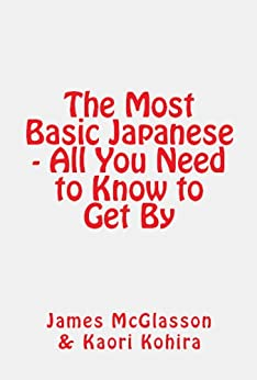 [McGlasson, James]のThe Most Basic Japanese - All You Need to Know to Get (Most Basic Languages) (English Edition)