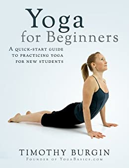 Yoga For Beginners: A Quick-Start Guide to Practicing Yoga for New Students by [Burgin, Timothy]
