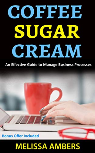 Coffee Sugar Cream: An Effective Guide To Manage Business Processess (English Edition)