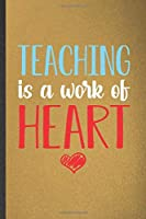 Teaching Is a Work of Heart: Blank Funny School Teacher Lined Notebook/ Journal For Teacher Appreciation, Inspirational Saying Unique Special Birthday Gift Idea Classic 6x9 110 Pages