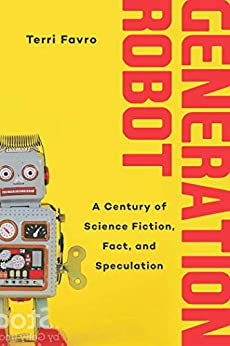 Generation Robot: A Century of Science Fiction, Fact, and Speculation by [Favro, Terri]