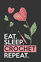 Eat Sleep Crochet Repeat: Funny Novelty Crochet Gift Notebook: Awesome Lined Journal For Crocheters: Beautiful Crocheted Flowers