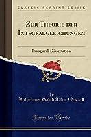 Zur Theorie Der Integralgleichungen: Inaugural-Dissertation (Classic Reprint)